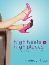 High Heels in High Places - Walking Worthy in Way Cute Shoes ebook by Rhonda Rhea