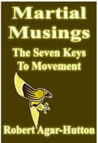 Martial Musings: The Seven Keys To Movement ebook by Robert Agar-Hutton