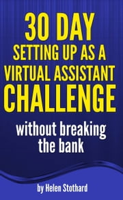 30 Day Setting up as a Virtual Assistant Challenge: without breaking the bank ebook by Helen Stothard