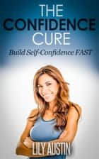 The Confidence Cure - The Code of Building Self-Confidence FAST - confidence code, self confidence, build confidence, confidence for men, confidence for women, #1 ebook by L.W. Wilson