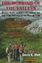 The Burning of the Valleys - Daring Raids from Canada Against the New York Frontier in the Fall of 1780 ebook by Gavin K. Watt