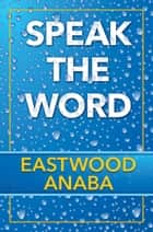 Speak The Word ebook by Eastwood Anaba