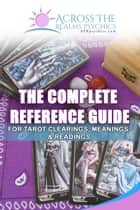 The Complete Reference Guide For Tarot Clearings, Meanings & Readings ebook by Holly Joy