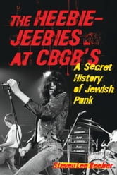 The Heebie-Jeebies at CBGB's - A Secret History of Jewish Punk ebook by Steven Lee Beeber