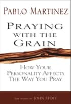Praying with the Grain - How Your Personality Affects the Way You Pray ebook by Pablo Martinez