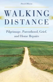 Walking Distance: Pilgrimage, Parenthood, Grief, and Home Repairs ebook by David Hlavsa