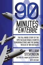 90 Minutes at Entebbe - The Full Inside Story of the Spectacular Israeli Counterterrorism Strike and the Daring Rescue of 103 Hostages ebook by William Stevenson, Uri Dan