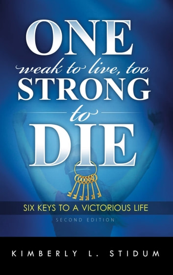 One Weak to Live Too Strong to Die Second Edition - 6 Keys to a Victorious Life ebook by Kimberly L. Stidum