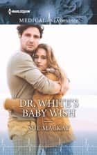 Dr. White's Baby Wish ebook by Sue MacKay