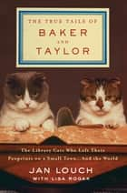 The True Tails of Baker and Taylor - The Library Cats Who Left Their Pawprints on a Small Town . . . and the World ebook by Jan Louch, Lisa Rogak