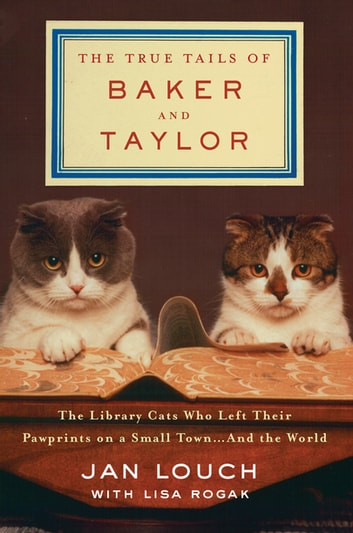 The True Tails of Baker and Taylor - The Library Cats Who Left Their Pawprints on a Small Town . . . and the World ebook by Jan Louch,Lisa Rogak