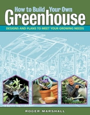 How to Build Your Own Greenhouse - Designs and Plans to Meet Your Growing Needs ebook by Roger Marshall