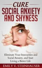 Cure Social Anxiety and Shyness ebook by Emily V. Steinhauser
