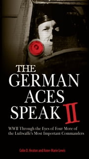 The German Aces Speak II - World War II Through the Eyes of Four More of the Luftwaffe's Most Important Commanders ebook by Colin D. Heaton,Anne-Marie Lewis