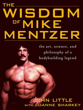 The Wisdom of Mike Mentzer : The Art, Science and Philosophy of a Bodybuilding Legend - The Art, Science and Philosophy of a Bodybuilding Legend ebook by John Little,Joanne Sharkey