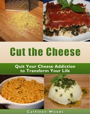 Cut the Cheese: Quit Your Cheese Addiction to Transform Your Life ebook by Cathleen Woods