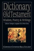 Dictionary of the Old Testament: Wisdom, Poetry & Writings - A Compendium of Contemporary Biblical Scholarship ebook by Tremper Longman III, Peter Enns