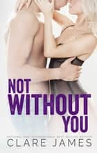Not Without You - Impossible Love, #3 ebook by Clare James