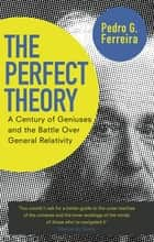 The Perfect Theory - A Century of Geniuses and the Battle over General Relativity ebook by Professor Pedro G. Ferreira