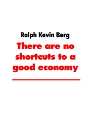 There are no shortcuts to a good economy E-bok by Ralph Kevin Berg