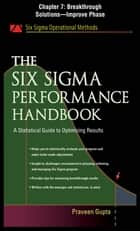 The Six Sigma Performance Handbook, Chapter 7 - Breakthrough Solutions--Improve Phase ebook by Praveen Gupta