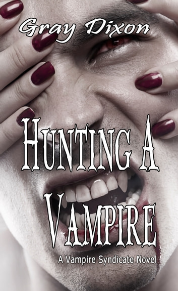 Hunting A Vampire: A Vampire Syndicate Novel, Book One ebook by Gray Dixon