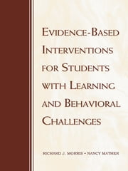 Evidence-Based Interventions for Students with Learning and Behavioral Challenges ebook by Richard J. Morris,Nancy Mather