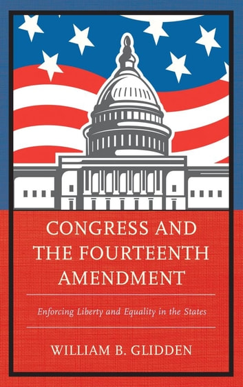 Congress and the Fourteenth Amendment - Enforcing Liberty and Equality in the States ebook by William B. Glidden