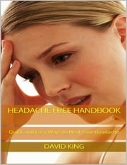 Headache Free Handbook: Quick and Easy Ways to Heal Your Headache ebook by David King