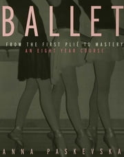 Ballet - From the First Plie to Mastery, An Eight-Year Course ebook by Anna Paskevska