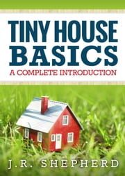 Tiny House Basics: A Complete Introduction ebook by J.R. Shepherd