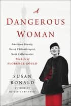 A Dangerous Woman - American Beauty, Noted Philanthropist, Nazi Collaborator - The Life of Florence Gould eBook by Susan Ronald