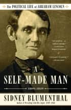 A Self-Made Man - The Political Life of Abraham Lincoln Vol. I, 1809–1849 ebook by Sidney Blumenthal
