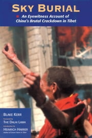 Sky Burial - An Eyewitness Account of China's Brutal Crackdown in Tibet ebook by Blake Kerr,H.H. the Dalai Lama,John Ackerly,Heinrich Harrer