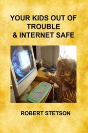 Your Kids Out of Trouble & Internet Safe ebook by Robert Stetson
