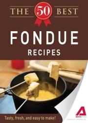 The 50 Best Fondue Recipes: Tasty, fresh, and easy to make! ebook by Editors of Adams Media