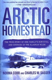Arctic Homestead - The True Story of One Family's Survival and Courage in the Alaskan Wilds ebook by Norma Cobb, Charles W. Sasser