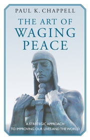 The Art of Waging Peace - A Strategic Approach to Improving Our Lives and the World ebook by Paul K. Chappell