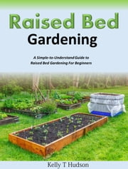 Raised Bed Gardening - A Simple-to-Understand Guide to Raised Bed Gardening For Beginners ebook by Kelly T. Hudson