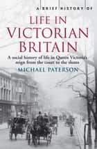 A Brief History of Life in Victorian Britain ebook by Michael Paterson