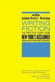 Gotham Writers Workshop: Writing Fiction - The Practical Guide From New York's Acclaimed Writing School ebook by Gotham Writers' Workshop