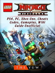 The Lego Ninjago Movie Video Game, PS4, PC, Xbox One, Cheats, Codes, Gameplay, Wiki, Guide Unofficial ebook by The Yuw