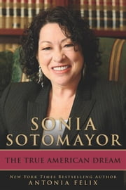 Sonia Sotomayor - The True American Dream ebook by Antonia Felix