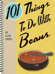 101 Things to do with Beans ebook by Eliza Cross