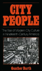 City People: The Rise of Modern City Culture in Nineteenth-Century America ebook by Gunther Barth