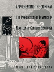 Apprehending the Criminal - The Production of Deviance in Nineteenth Century Discourse ebook by Marie-Christine Leps