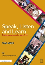 Speak, Listen and Learn - Teaching resources for ages 7-13 ebook by Tony Wood