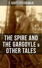 FITZGERALD: The Spire and the Gargoyle & Other Tales - Including Babes in the Woods, Sentiment—and the Use of Rouge & The Pierian Springs and the Last Straw ebook by F. Scott Fitzgerald