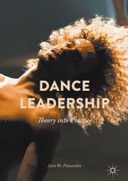 Dance Leadership - Theory Into Practice ebook by Jane M. Alexandre