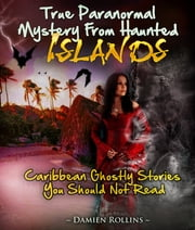True Paranormal Mystery From Haunted Islands - Caribbean Ghostly Stories You Should Not Read ebook by Damien Rollins Damien Rollins